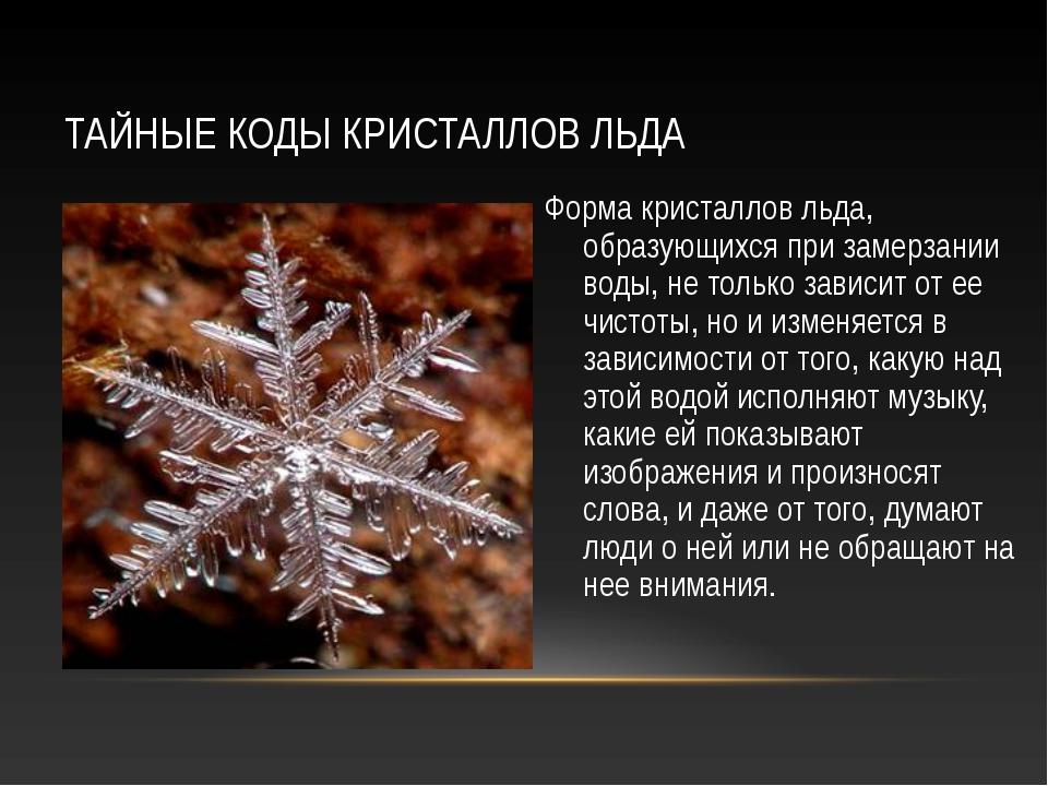 ТАЙНЫЕ КОДЫ КРИСТАЛЛОВ ЛЬДА Форма кристаллов льда, образующихся при замерзани...