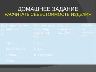 ДОМАШНЕЕ ЗАДАНИЕ РАСЧИТАТЬ СЕБЕСТОИМОСТЬ ИЗДЕЛИЯ №п/п Наименование материала