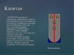 Капитан КАПИТАН (позднелат. capitaneus), офицерское звание в вооруженных сила