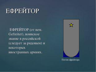 ЕФРЕЙТОР ЕФРЕЙТОР (от нем. Gefreiter), воинское звание в российской (следует