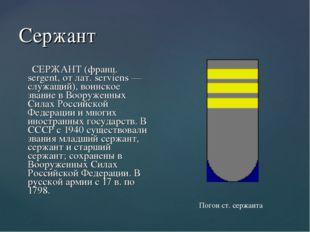 Сержант СЕРЖАНТ (франц. sergent, от лат. serviens — служащий), воинское звани