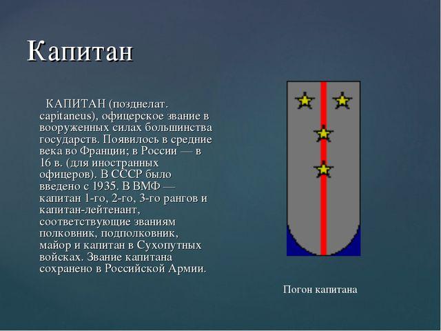 Капитан КАПИТАН (позднелат. capitaneus), офицерское звание в вооруженных сила...