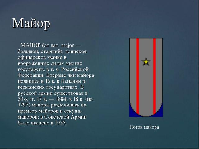 Майор МАЙОР (от лат. major — большой, старший), воинское офицерское звание в...