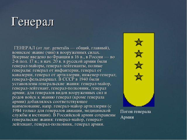 Генерал ГЕНЕРАЛ (от лат. generalis — общий, главный), воинское звание (чин) в...