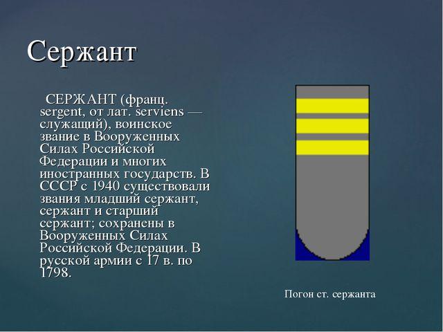 Сержант СЕРЖАНТ (франц. sergent, от лат. serviens — служащий), воинское звани...