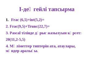 І-деңгейлі тапсырма Frac (6,5)+int(5,2)= 2. Frac(9,5)+Trunc(22,7)= 3. Pascal