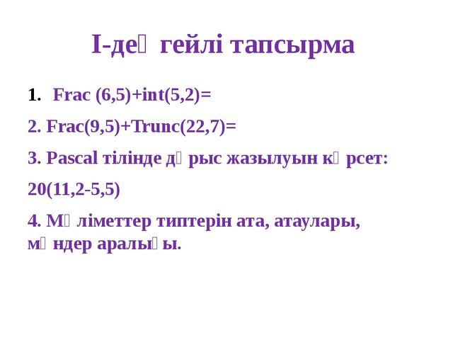 І-деңгейлі тапсырма Frac (6,5)+int(5,2)= 2. Frac(9,5)+Trunc(22,7)= 3. Pascal...