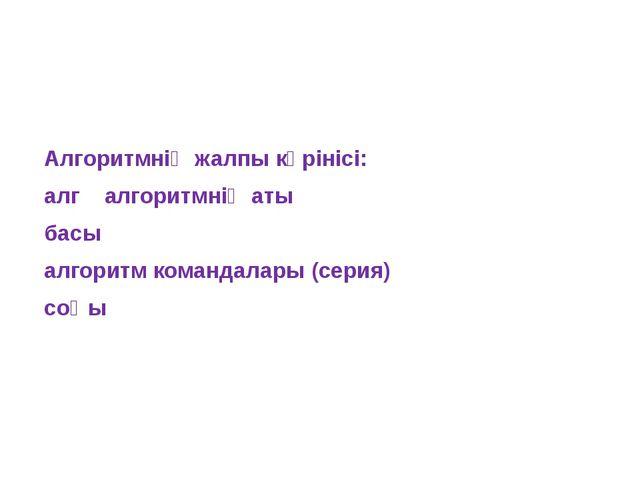 Алгоритмнің жалпы көрінісі: алг алгоритмнің аты басы алгоритм командалары (с...