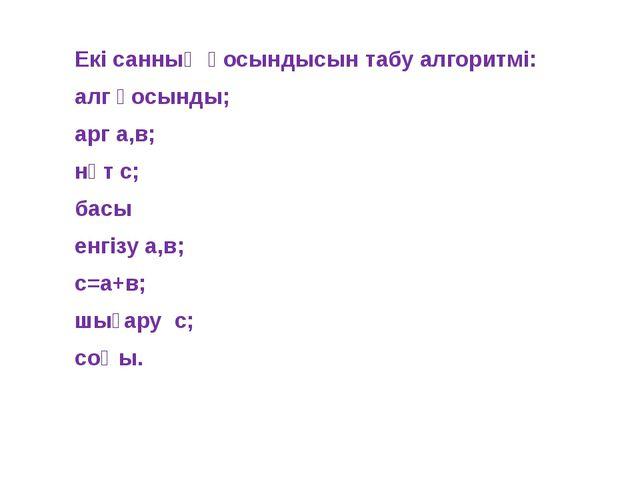 Екі санның қосындысын табу алгоритмі: алг қосынды; арг а,в; нәт с; басы енгіз...