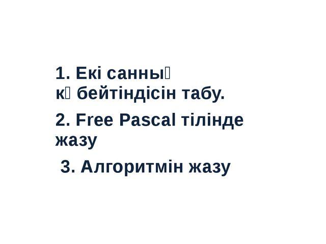 1. Екі санның көбейтіндісін табу. 2. Free Pascal тілінде жазу 3. Алгоритмін...