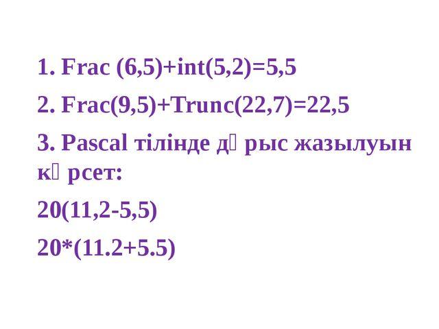 1. Frac (6,5)+int(5,2)=5,5 2. Frac(9,5)+Trunc(22,7)=22,5 3. Pascal тілінде д...