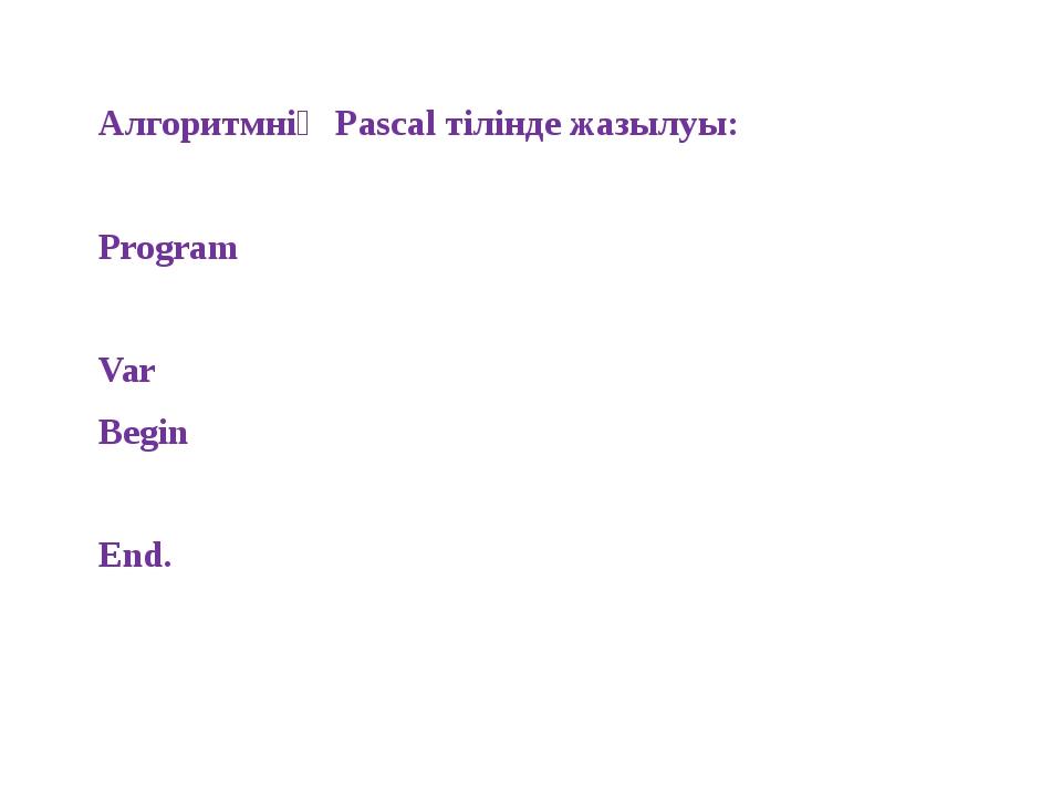 Алгоритмнің Pascal тілінде жазылуы: Program Var Begin End.