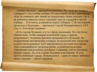 «Люблю Москву! – признаётся писатель. Ну, а как же теперь с Сибирью?» Это о