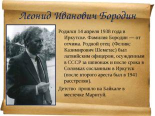 Леонид Иванович Бородин Родился 14 апреля 1938 года в Иркутске. Фамилия Бород