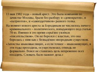13 мая 1982 года – новый арест. Это была компания по зачистке Москвы, брали б