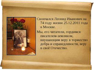 Скончался Леонид Иванович на 74 году жизни 25.12.2011 года в Москве. Мы, его