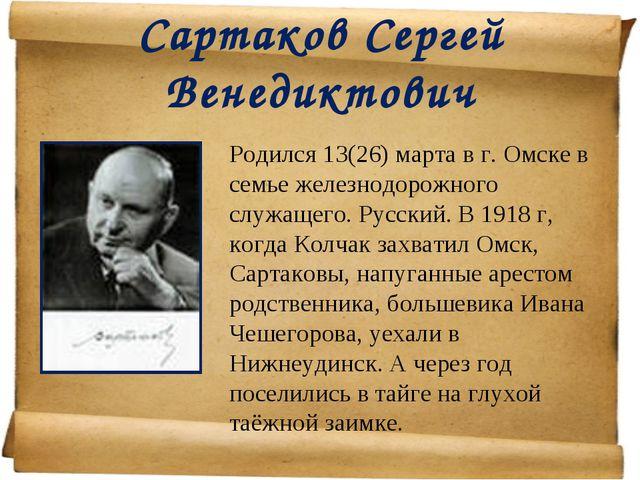 Сартаков Сергей Венедиктович Родился 13(26) марта в г. Омске в семье железно...