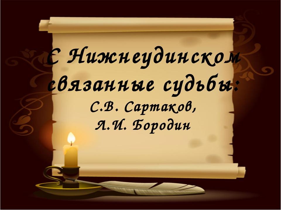 С Нижнеудинском связанные судьбы: С.В. Сартаков, Л.И. Бородин