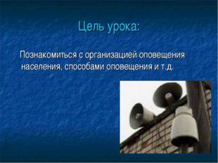 Цель урока: Познакомиться с организацией оповещения населения, способами опов
