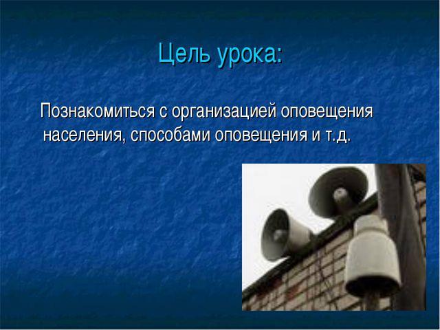 Цель урока: Познакомиться с организацией оповещения населения, способами опов...