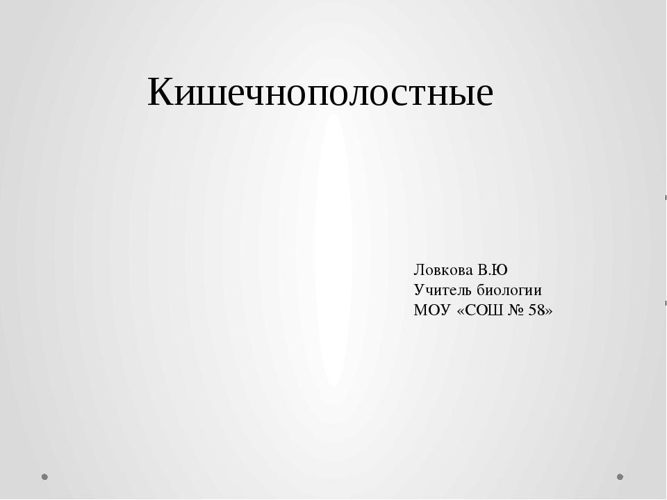 Кишечнополостные Ловкова В.Ю Учитель биологии МОУ «СОШ № 58»