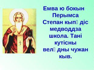 Емва ю бокын Перымса Степан кыпӧдiс медводдза школа. Танi кутiсны велӧдны чуж