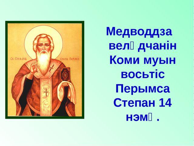 Медводдза велӧдчанiн Коми муын восьтiс Перымса Степан 14 нэмӧ.