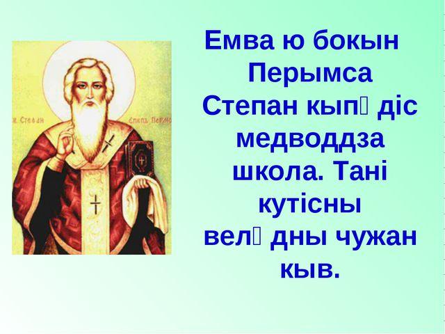 Емва ю бокын Перымса Степан кыпӧдiс медводдза школа. Танi кутiсны велӧдны чуж...
