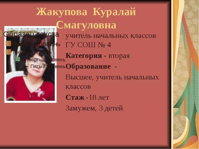 Жакупова Куралай Смагуловна учитель начальных классов ГУ СОШ № 4 Категория -...