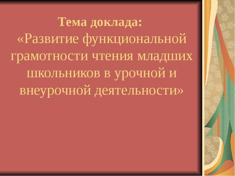 Тема доклада: «Развитие функциональной грамотности чтения младших школьников...