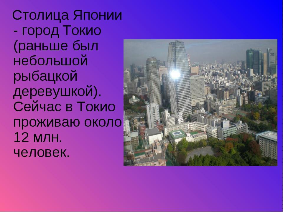 Столица Японии - город Токио (раньше был небольшой рыбацкой деревушкой). Сей...