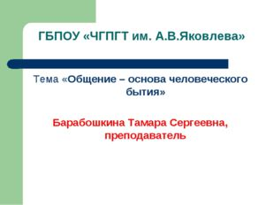 ГБПОУ «ЧГПГТ им. А.В.Яковлева» Тема «Общение – основа человеческого бытия» Ба