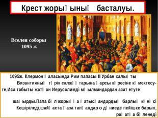 Крест жорығының басталуы. 1095ж. Клермон қаласында Рим папасы ІІ Урбан халықт