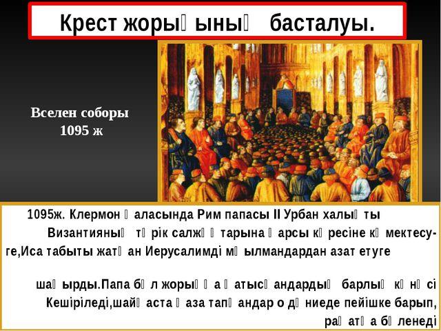 Крест жорығының басталуы. 1095ж. Клермон қаласында Рим папасы ІІ Урбан халықт...