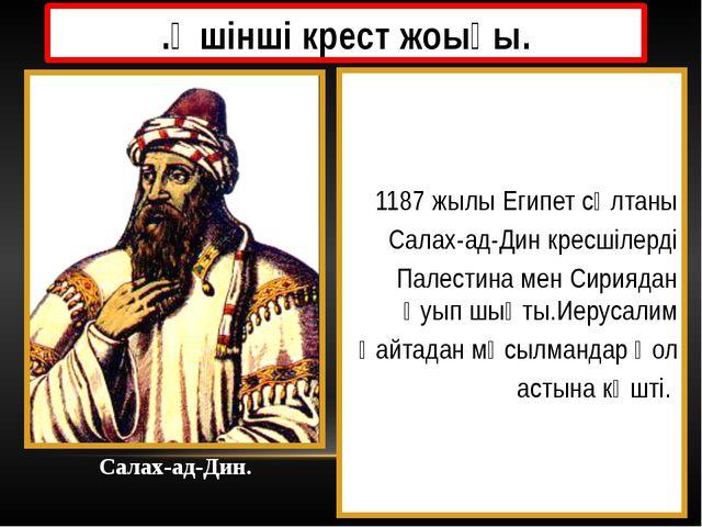.Үшінші крест жоығы. 1187 жылы Египет сұлтаны Салах-ад-Дин кресшілерді Палест...
