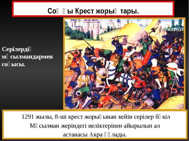 Соңғы Крест жорықтары. 1291 жылы, 8-ші крест жорығынан кейін серілер бүкіл Мұ...
