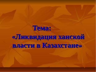 Тема: «Ликвидация ханской власти в Казахстане»