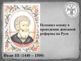 Иван III (1440 – 1500) Положил основу в проведении денежной реформы на Руси