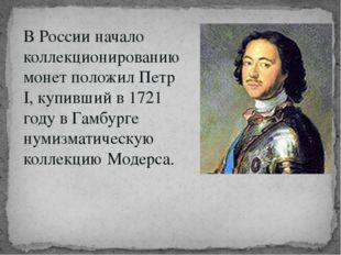 В России начало коллекционированию монет положил Петр I, купивший в 1721 году