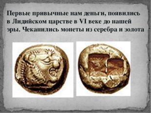 Первые привычные нам деньги, появились в Лидийском царстве в VI веке до нашей