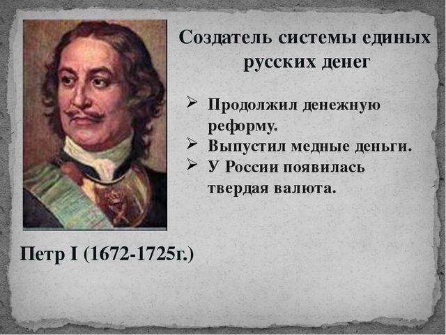Петр I (1672-1725г.) Создатель системы единых русских денег Продолжил денежну...