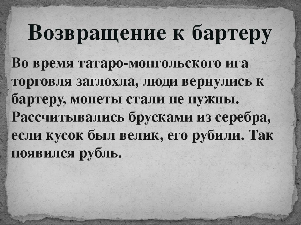 Возвращение к бартеру Во время татаро-монгольского ига торговля заглохла, люд...