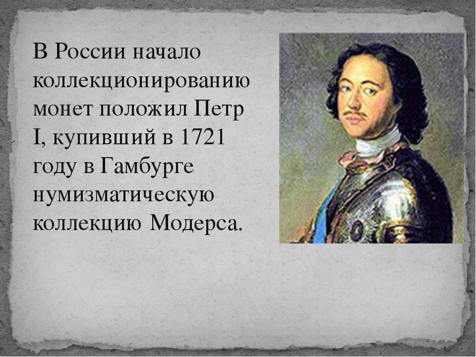В России начало коллекционированию монет положил Петр I, купивший в 1721 году...