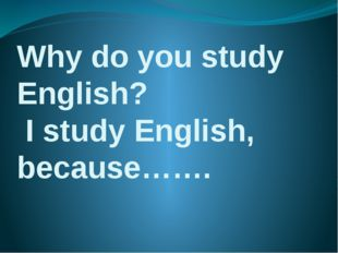 Why do you study English? I study English, because…….