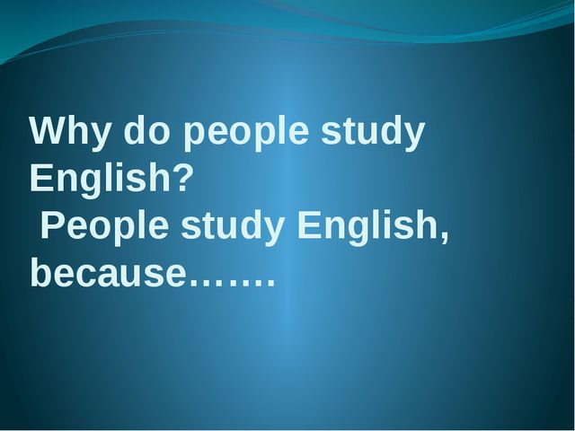 Why do people study English? People study English, because…….