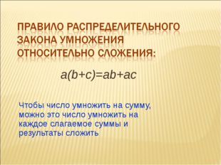 Чтобы число умножить на сумму, можно это число умножить на каждое слагаемое с