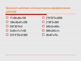Выполните действия, используя законы арифметических действий 17+56+83=156 109