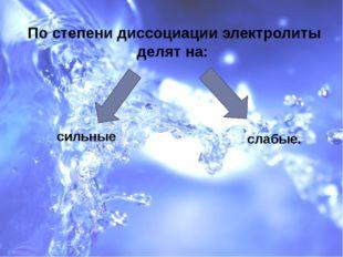 По степени диссоциации электролиты делят на: сильные слабые.