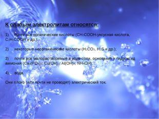 К слабым электролитам относятся: 1) почти все органические кислоты (CH3COOH-