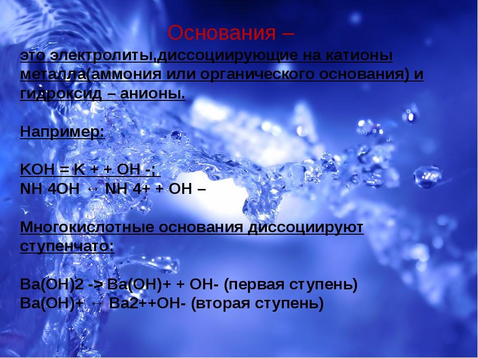 Основания – это электролиты,диссоциирующие на катионы металла(аммония или ор...